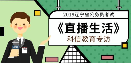 2019辽宁省考《直播生活》科信教育专访!