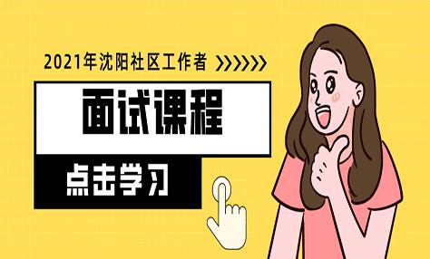 2021年沈阳社区工作者面试课表