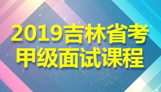 2019年吉林省考(甲级)面试课程
