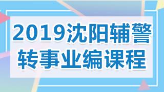 2019年沈阳辅警转事业编考试课程
