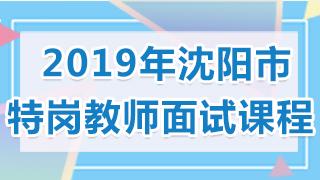 2019年沈阳市特岗教师面试课